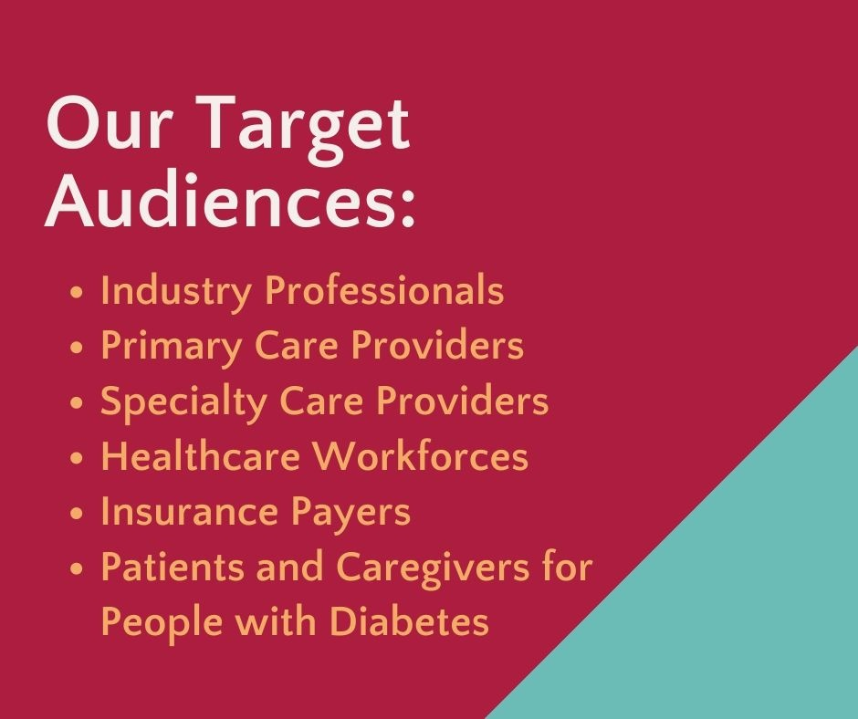Target Audiences:  Physicians Nurses, physician assistants and nurse practitioners Dietitians, exercise physiologists, behavioral therapists Other Allied Health Personal Pharmacists Healthcare workforces Insurance payers Industry Professionals Pharmaceutical & Medical Device Staff Patients & Caregivers for People with Diabetes Community members